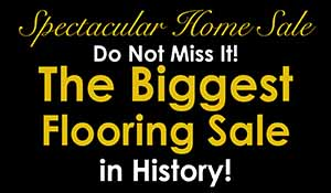 Don't Not Miss It! The Biggest Flooring Sale in History! Thurs., Fri., & Sat. * March 5, 6, & 7  8 am - 6 pm - NO INTEREST FOR 12 MONTHS